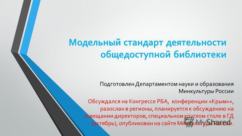 Модельный стандарт деятельности общедоступной библиотеки Подготовлен Департаментом науки и образования Минкультуры России Обсуждался на Конгрессе РБА, конференции «Крым»», разослан в регионы, планируется к обсуждению на совещании директоров, специаль