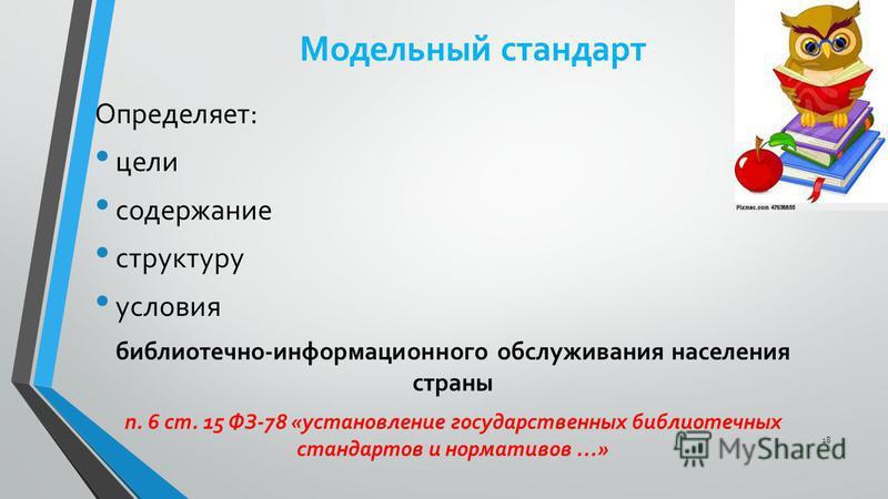 Модельный стандарт Определяет: цели содержание структуру условия библиотечно-информационного обслуживания населения страны п. 6 ст. 15 ФЗ-78 «установление государственных библиотечных стандартов и нормативов …» 18