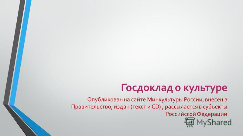 Госдоклад о культуре Опубликован на сайте Минкультуры России, внесен в Правительство, издан (текст и CD), рассылается в субъекты Российской Федерации 2