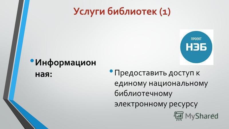 Услуги библиотек (1) Информацион ная: Предоставить доступ к единому национальному библиотечному электронному ресурсу 21