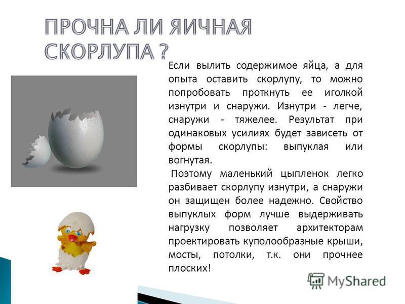 Если вылить содержимое яйца, а для опыта оставить скорлупу, то можно попробовать проткнуть ее иголкой изнутри и снаружи. Изнутри - легче, снаружи - тяжелее. Результат при одинаковых усилиях будет зависеть от формы скорлупы: выпуклая или вогнутая. Поэ