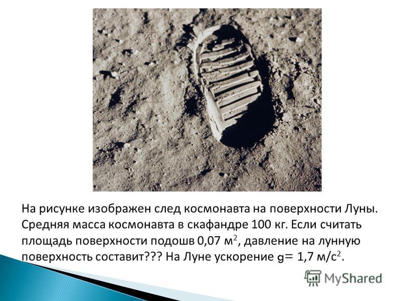 На рисунке изображен след космонавта на поверхности Луны. Средняя масса космонавта в скафандре 100 кг. Если считать площадь поверхности подошв 0,07 м 2, давление на лунную поверхность составит??? На Луне ускорение g= 1,7 м/с 2.