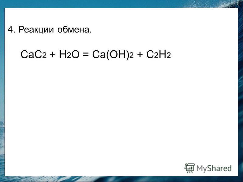 4. Реакции обмена. СаС 2 + Н 2 О = Са(ОН) 2 + С 2 Н 2