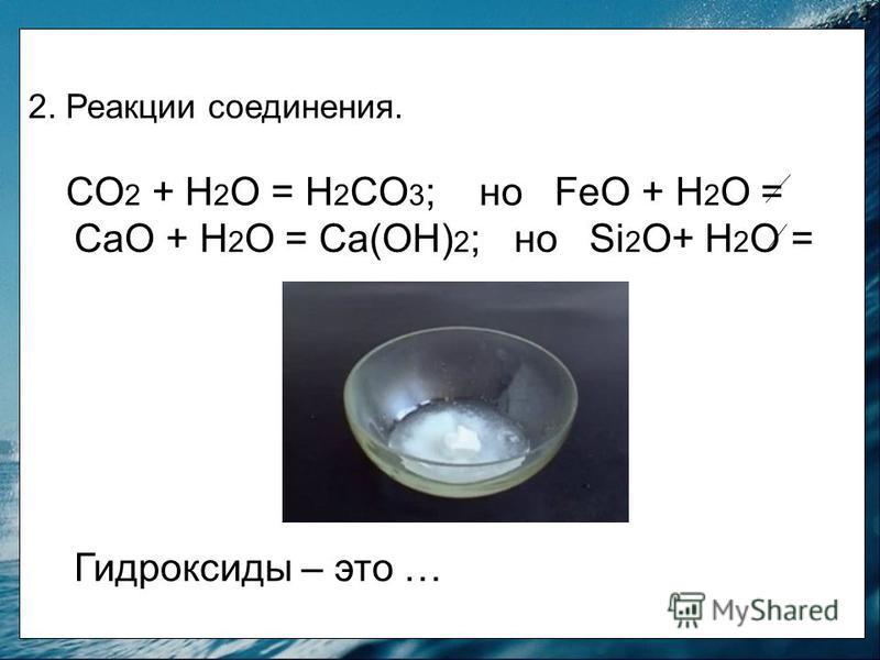 2. Реакции соединения. CO 2 + H 2 O = H 2 CO 3 ; но FeO + H 2 O = СаО + Н 2 О = Са(ОН) 2 ; но Si 2 O+ H 2 O = Гидроксиды – это …