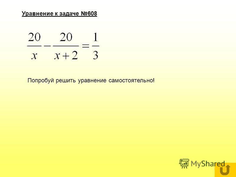 Задача 608 Уравнение Решение уравнения Ответ А лучше вернись назад и попробуй решить сам! У тебя получится!!!