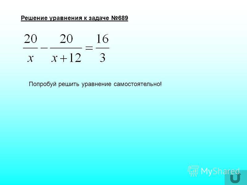 Задача 689 Уравнение Решение уравнения Ответ А лучше вернись назад и попробуй решить сам! У тебя получится !!!