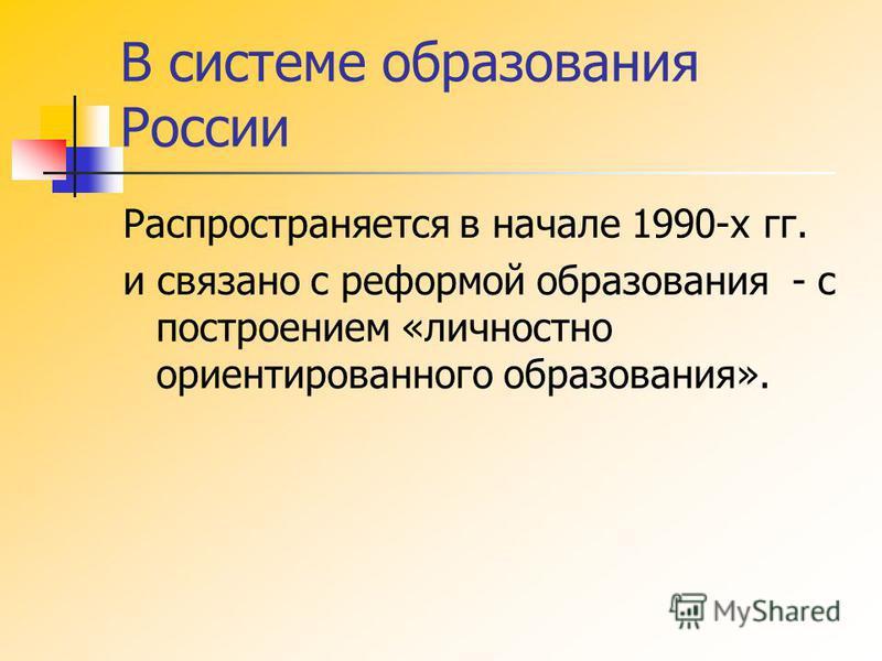 В системе образования России Распространяется в начале 1990-х гг. и связано с реформой образования - с построением «личностно ориентированного образования».