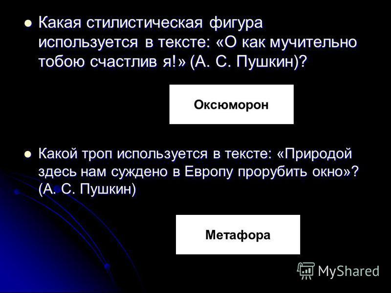 Какая стилистическая фигура используется в тексте: «О как мучительно тобою счастлив я!» (А. С. Пушкин)? Какая стилистическая фигура используется в тексте: «О как мучительно тобою счастлив я!» (А. С. Пушкин)? Какой троп используется в тексте: «Природо