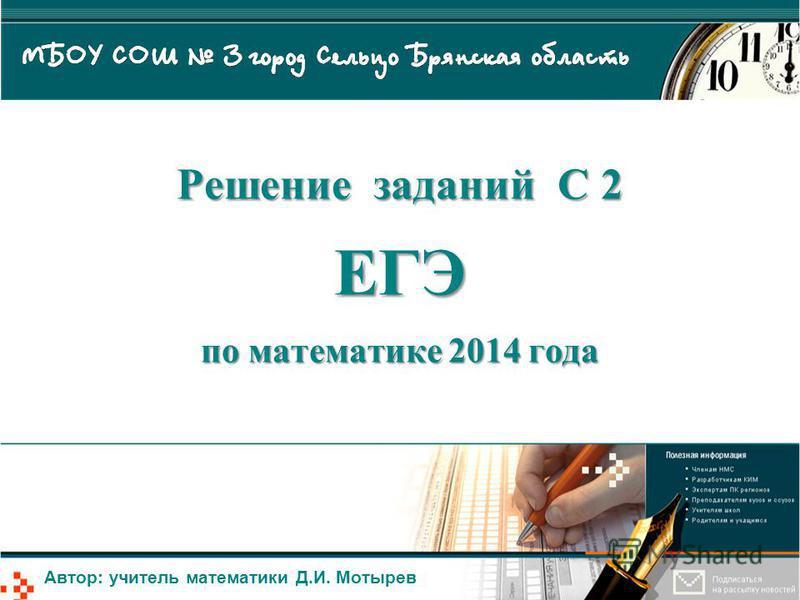 Решение заданий С 2 ЕГЭ по математике 2014 года Автор: учитель математики Д.И. Мотырев