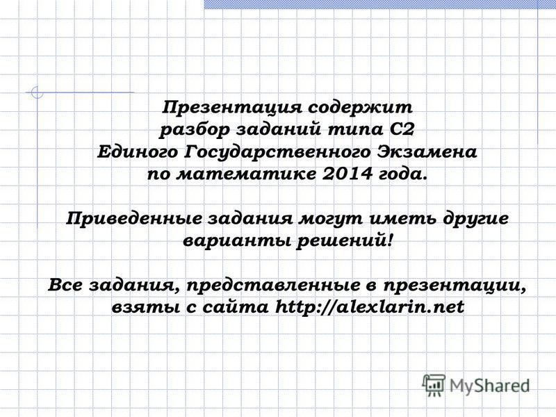 Презентация содержит разбор заданий типа С2 Единого Государственного Экзамена по математике 2014 года. Приведенные задания могут иметь другие варианты решений! Все задания, представленные в презентации, взяты с сайта http://alexlarin.net