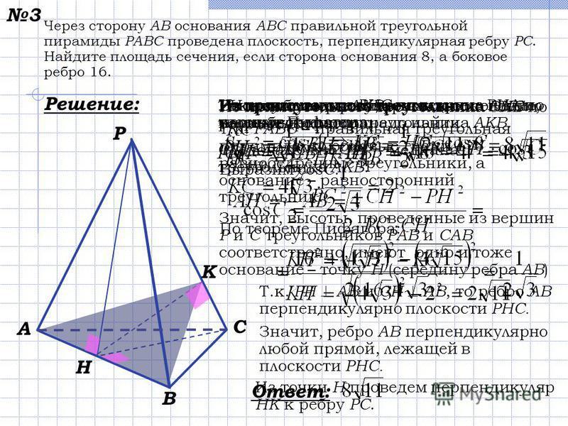 Через сторону АВ основания АВС правильной треугольной пирамиды РABC проведена плоскость, перпендикулярная ребру РС. Найдите площадь сечения, если сторона основания 8, а боковое ребро 16. Решение: 3 A C B P K H Выполним чертеж пирамиды. Т.к. РАВС – пр