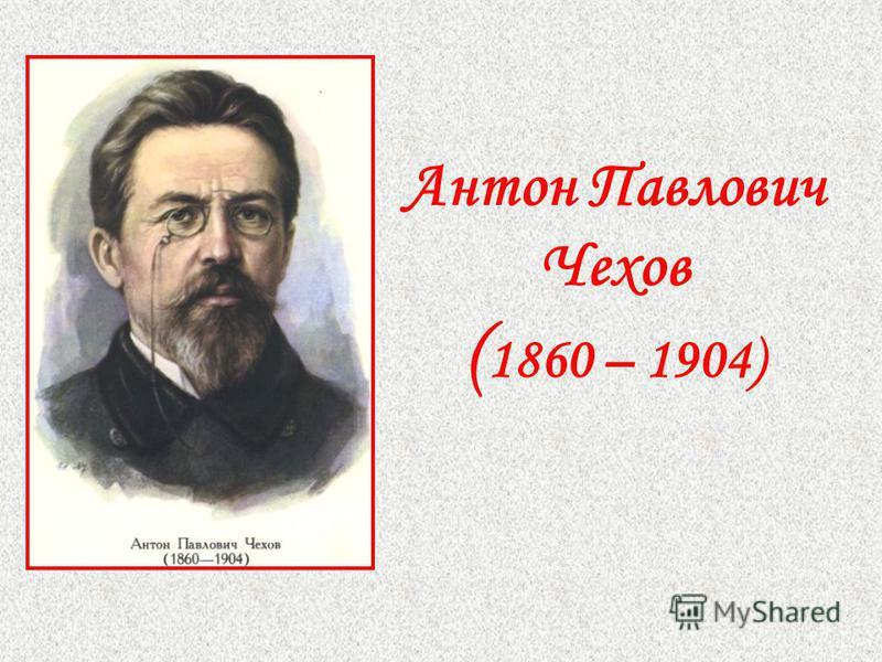 Антон Павлович Чехов ( 1860 – 1904)