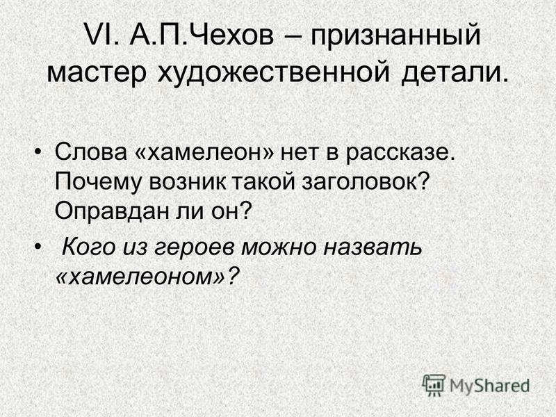 VI. А.П.Чехов – признанный мастер художественной детали. Слова «хамелеон» нет в рассказе. Почему возник такой заголовок? Оправдан ли он? Кого из героев можно назвать «хамелеоном»?