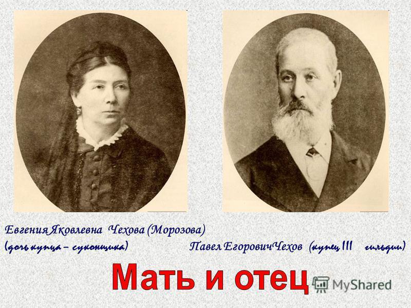 Евгения Яковлевна Чехова (Морозова) (дочь купца – суконщика) Павел Егорович Чехов ( купец III гильдии)