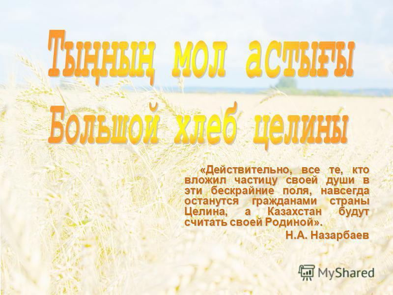 « Действительно, все те, кто вложил частицу своей души в эти бескрайние поля, навсегда останутся гражданами страны Целина, а Казахстан будут считать своей Родиной». Н.А. Назарбаев