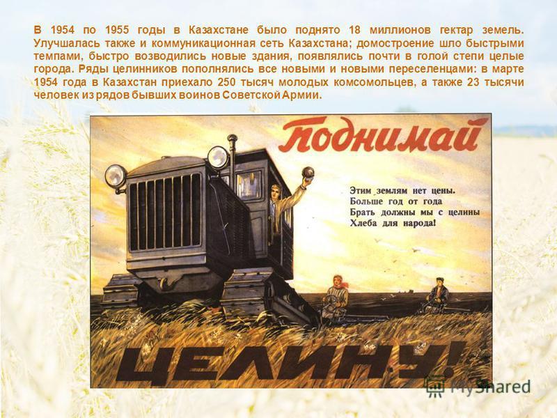 В 1954 по 1955 годы в Казахстане было поднято 18 миллионов гектар земель. Улучшалась также и коммуникационная сеть Казахстана; домостроение шло быстрыми темпами, быстро возводились новые здания, появлялись почти в голой степи целые города. Ряды целин