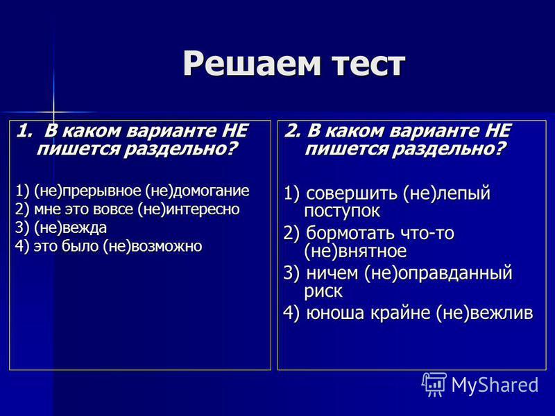 Решаем тест 1. В каком варианте НЕ пишется раздельно? 1) (не)прерывное (не)домогание 2) мне это вовсе (не)интересно 3) (не)вежда 4) это было (не)возможно 2. В каком варианте НЕ пишется раздельно? 1) совершить (не)лепый поступок 2) бормотать что-то (н