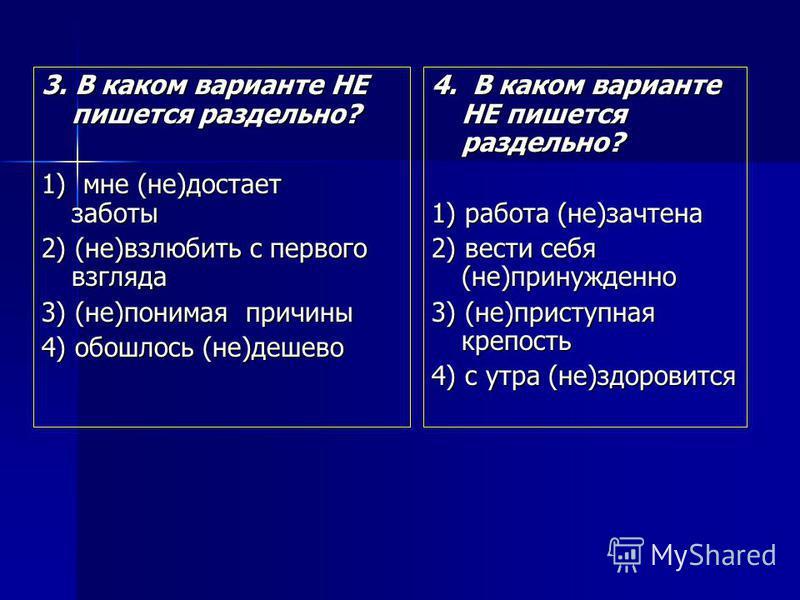 3. В каком варианте НЕ пишется раздельно? 1) мне (не)достает заботы 2) (не)взлюбить с первого взгляда 3) (не)понимая причины 4) обошлось (не)дешево 4. В каком варианте НЕ пишется раздельно? 1) работа (не)зачтена 2) вести себя (не)принужденно 3) (не)п