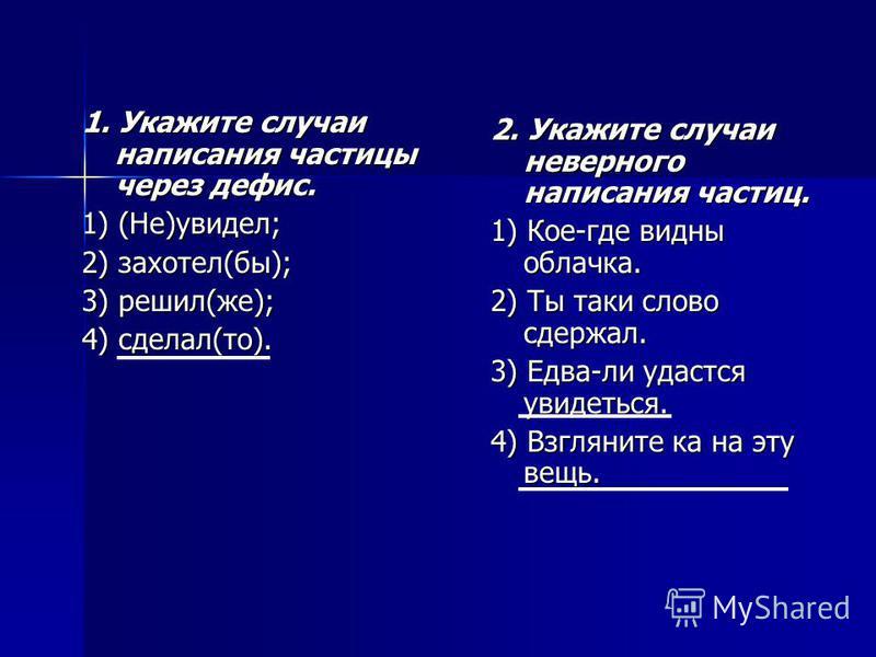 1. Укажите случаи написания частицы через дефис. 1) (Не)увидел; 1) (Не)увидел; 2) захотел(бы); 3) решил(же); 3) решил(же); 4) сделал(то). 2. Укажите случаи неверного написания частиц. 1) Кое-где видны облачка. 2) Ты таки слово сдержал. 3) Едва-ли уда