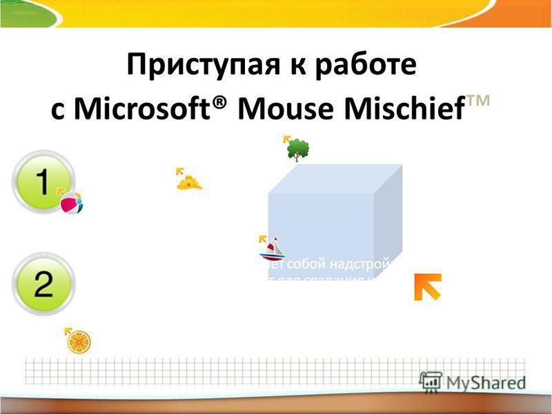 Приступая к работе с Мicrosoft® Mouse Mischief Mouse Mischief представляет собой надстройку для PowerPoint, которая служит для создания и воспроизведения интерактивных презентаций с поддержкой нескольких мышей. Учащиеся участвуют в презентациях однов