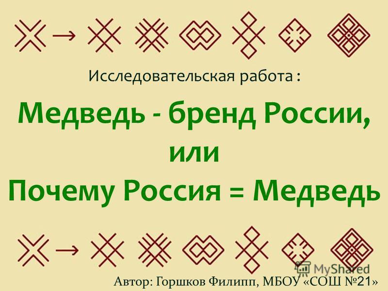 Медведь - бренд России, или Почему Россия = Медведь Автор: Горшков Филипп, МБОУ «СОШ 21 » Исследовательская работа :