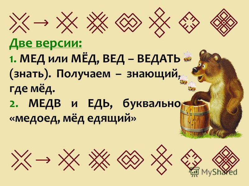Две версии: 1. МЕД или МЁД, ВЕД – ВЕДАТЬ (знать). Получаем – знающий, где мёд. 2. МЕДВ и ЕДЬ, буквально «медоед, мёд едящий»