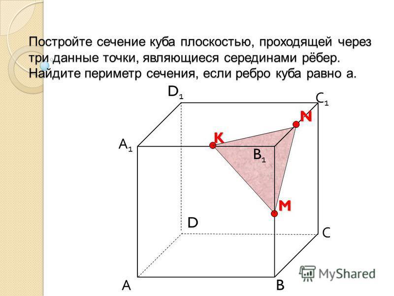 Постройте сечение куба плоскостью, проходящей через три данные точки, являющиеся серединами рёбер. Найдите периметр сечения, если ребро куба равно а. А B С D D1D1 С1С1 B1B1 А1А1M K N