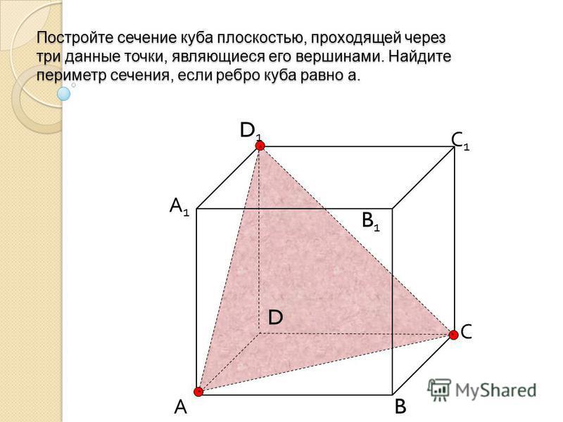 Постройте сечение куба плоскостью, проходящей через три данные точки, являющиеся его вершинами. Найдите периметр сечения, если ребро куба равно а. А B С D D1D1 С1С1 B1B1 А1А1