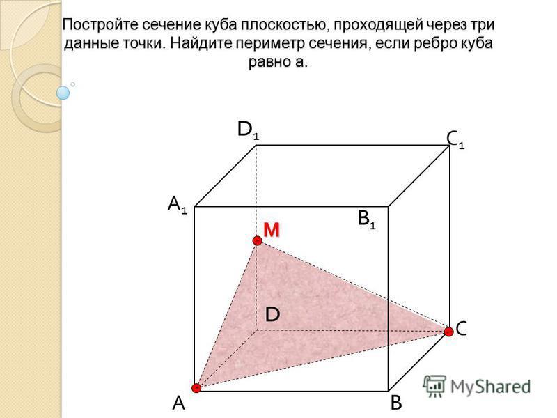 Постройте сечение куба плоскостью, проходящей через три данные точки. Найдите периметр сечения, если ребро куба равно а. А B С D D1D1 С1С1 B1B1 А1А1М