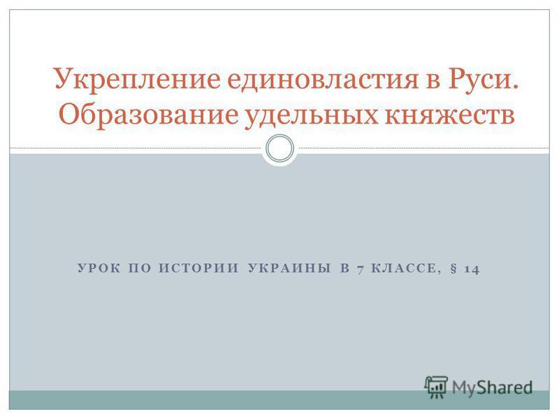 УРОК ПО ИСТОРИИ УКРАИНЫ В 7 КЛАССЕ, § 14 Укрепление единовластия в Руси. Образование удельных княжеств