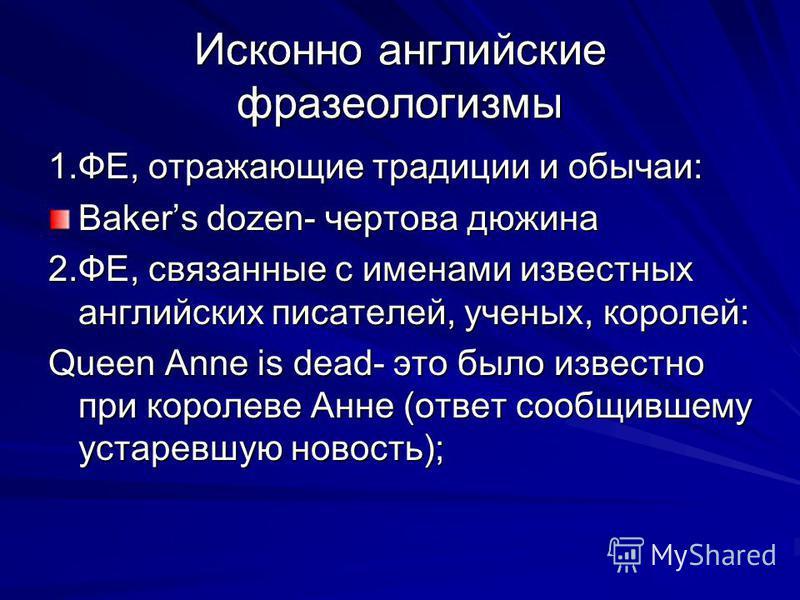 Исконно английские фразеологизмы 1.ФЕ, отражающие традиции и обычаи: Bakers dozen- чертова дюжина 2.ФЕ, связанные с именами известных английских писателей, ученых, королей: Queen Anne is dead- это было известно при королеве Анне (ответ сообщившему ус