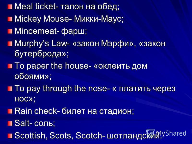 Meal ticket- талон на обед; Мickey Mouse- Микки-Маус; Mincemeat- фарш; Murphys Law- «закон Мэрфи», «закон бутерброда»; To paper the house- «оклеить дом обоями»; To pay through the nose- « платить через нос»; Rain check- билет на стадион; Salt- соль;