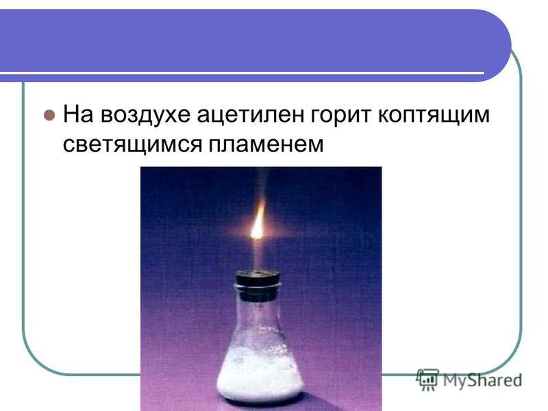 На воздухе ацетилен горит коптящим светящимся пламенем