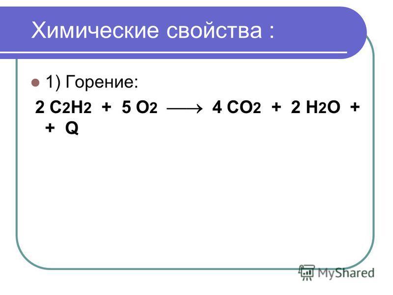 Химические свойства : 1) Горение: 2 С 2 Н 2 + 5 О 2 4 СО 2 + 2 Н 2 О + + Q