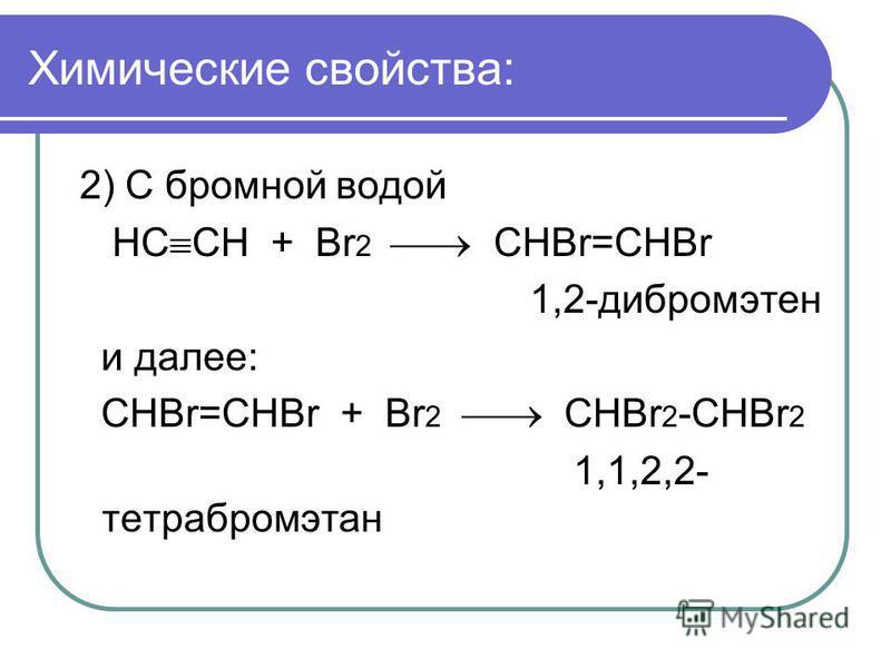 Химические свойства: 2) С бромной водой НС СН + Br 2 CHBr=CHBr 1,2-дибромэтен и далее: CHBr=CHBr + Br 2 CHBr 2 -CHBr 2 1,1,2,2- тетрабромэтан