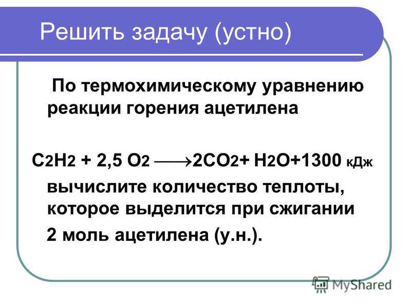 Решить задачу (устно) По термохимическому уравнению реакции горения ацетилена С 2 Н 2 + 2,5 О 2 2СО 2 + Н 2 О+1300 к Дж вычислите количество теплоты, которое выделится при сжигании 2 моль ацетилена (у.н.).