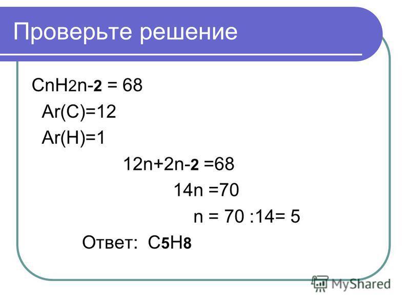 Проверьте решение CnH 2 n- 2 = 68 Ar(C)=12 Ar(H)=1 12n+2n- 2 =68 14n =70 n = 70 :14= 5 Ответ: C 5 H 8
