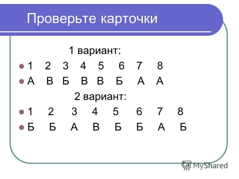 Проверьте карточки 1 вариант: 1 2 3 4 5 6 7 8 А В Б В В Б А А 2 вариант: 1 2 3 4 5 6 7 8 Б Б А В Б Б А Б