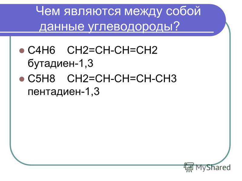 Чем являются между собой данные углеводороды? С4Н6 СН2=СН-СН=СН2 бутадиен-1,3 С5Н8 СН2=СН-СН=СН-СН3 пентадиен-1,3
