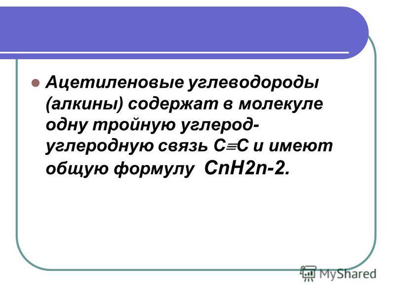 Ацетиленовые углеводороды (алкины) содержат в молекуле одну тройную углерод- углеродную связь С С и имеют общую формулу СnH2n-2.