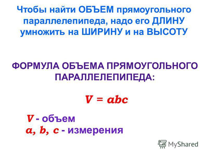 Чтобы найти ОБЪЕМ прямоугольного параллелепипеда, надо его ДЛИНУ умножить на ШИРИНУ и на ВЫСОТУ ФОРМУЛА ОБЪЕМА ПРЯМОУГОЛЬНОГО ПАРАЛЛЕЛЕПИПЕДА: V = abc V - объем a, b, c - измерения