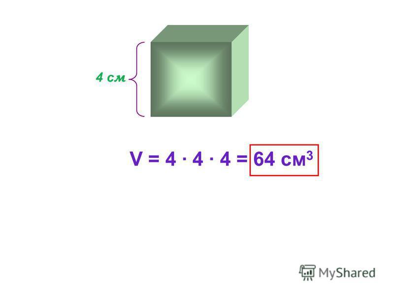 4 с м V = 4 · 4 · 4 = 64 см 3