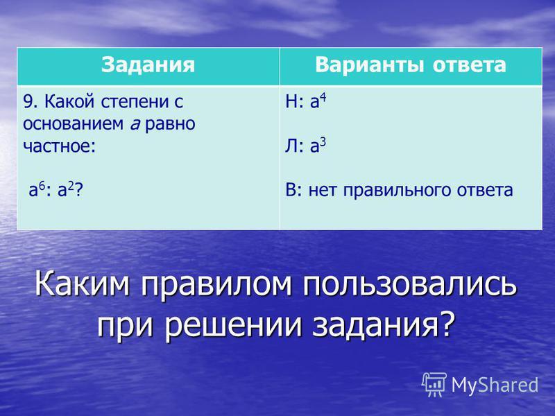 Каким правилом пользовались при решении задания? Задания Варианты ответа 9. Какой степени с основанием а равно частное: а 6 : а 2 ? Н: а 4 Л: а 3 В: нет правильного ответа