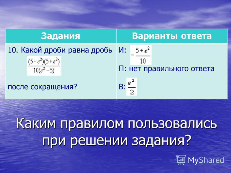 Каким правилом пользовались при решении задания? Задания Варианты ответа 10. Какой дроби равна дробь после сокращения? И: П: нет правильного ответа В: