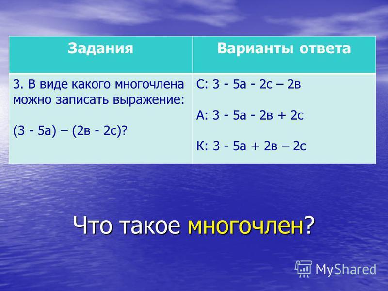 Что такое многочлен? Задания Варианты ответа 3. В виде какого многочлена можно записать выражение: (3 - 5 а) – (2 в - 2 с)? С: 3 - 5 а - 2 с – 2 в А: 3 - 5 а - 2 в + 2 с К: 3 - 5 а + 2 в – 2 с
