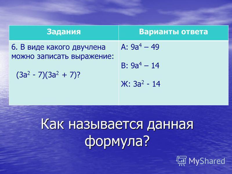 Как называется данная формула? Задания Варианты ответа 6. В виде какого двучлена можно записать выражение: (3 а 2 - 7)(3 а 2 + 7)? А: 9 а 4 – 49 В: 9 а 4 – 14 Ж: 3 а 2 - 14