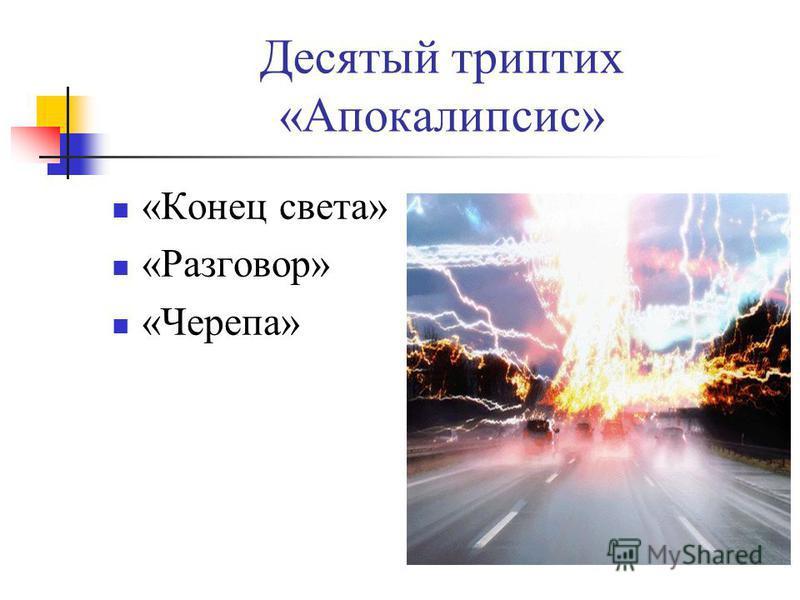 Десятый триптих «Апокалипсис» «Конец света» «Разговор» «Черепа»