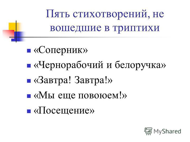 Пять стихотворений, не вошедшие в триптихи «Соперник» «Чернорабочий и белоручка» «Завтра! Завтра!» «Мы еще повоюем!» «Посещение»