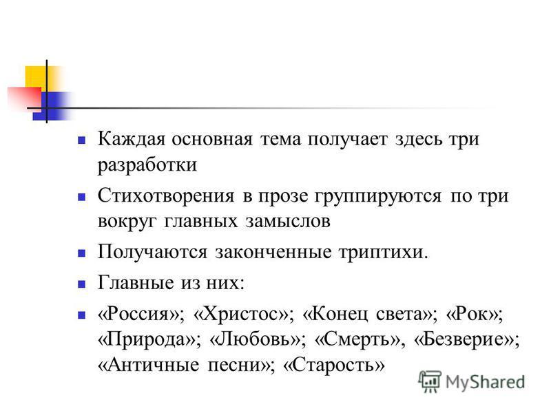 Каждая основная тема получает здесь три разработки Стихотворения в прозе группируются по три вокруг главных замыслов Получаются законченные триптихи. Главные из них: «Россия»; «Христос»; «Конец света»; «Рок»; «Природа»; «Любовь»; «Смерть», «Безверие»