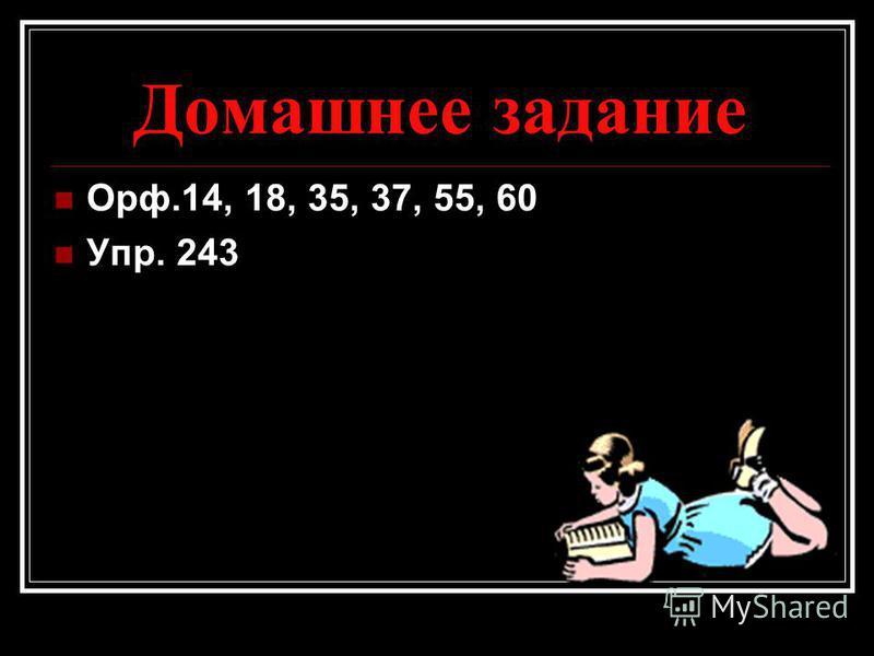 Домашнее задание Орф.14, 18, 35, 37, 55, 60 Упр. 243